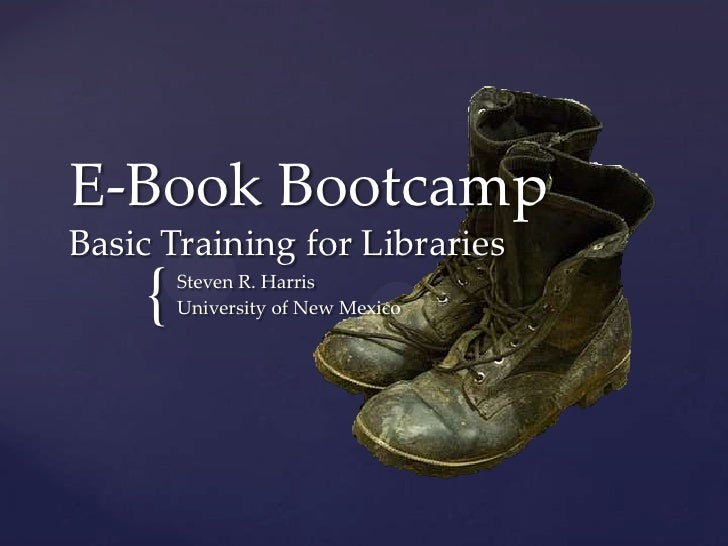 E-Book BootcampBasic Training for Libraries    {   Steven R. Harris        University of New Mexico