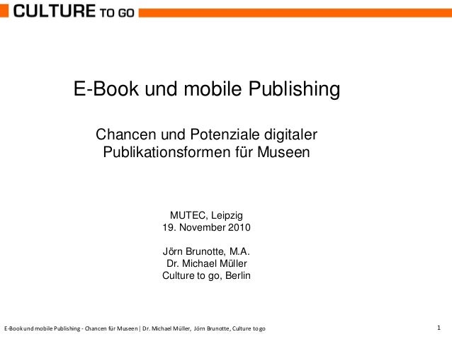 E-Book und mobile Publishing - Chancen für Museen | Dr. Michael Müller, Jörn Brunotte, Culture to go 1 E-Book und mobile P...