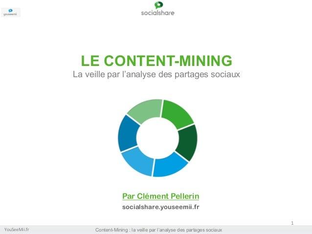 LE CONTENT-MINING La veille par l'analyse des partages sociaux  Par Clément Pellerin   socialshare.youseemii.fr 1   Yo...