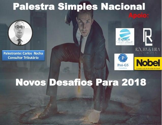 Apoio: Palestra Simples Nacional Palestrante: Carlos Rocha Consultor Tributário Novos Desafios Para 2018
