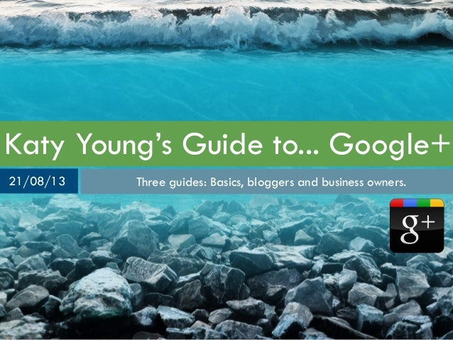 Katy Young's Guide to... Google+ Three guides: Basics, bloggers and business owners.21/08/13