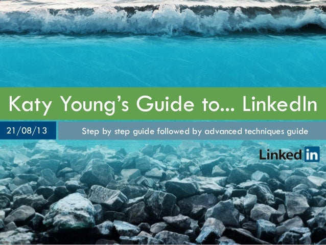 Katy Young's Guide to... LinkedIn Step by step guide followed by advanced techniques guide21/08/13