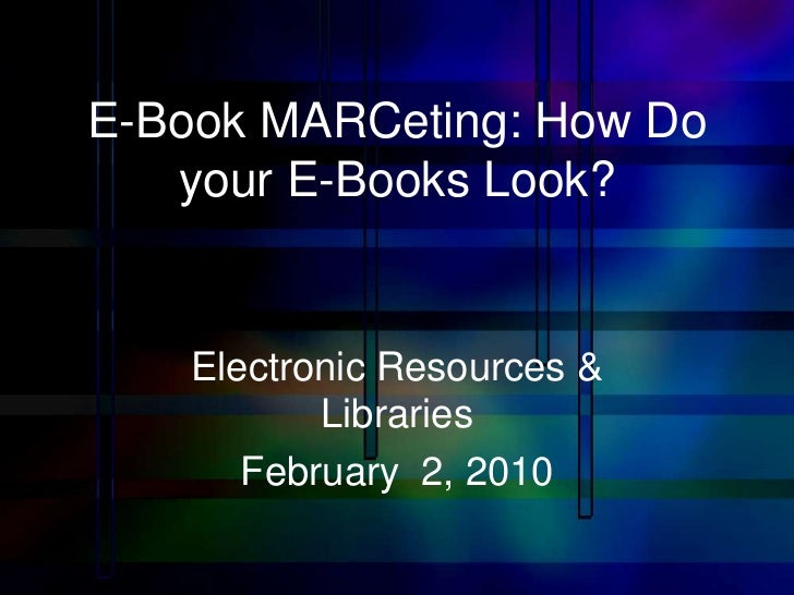 E-Book MARCeting: How Do   your E-Books Look?    Electronic Resources &           Libraries       February 2, 2010