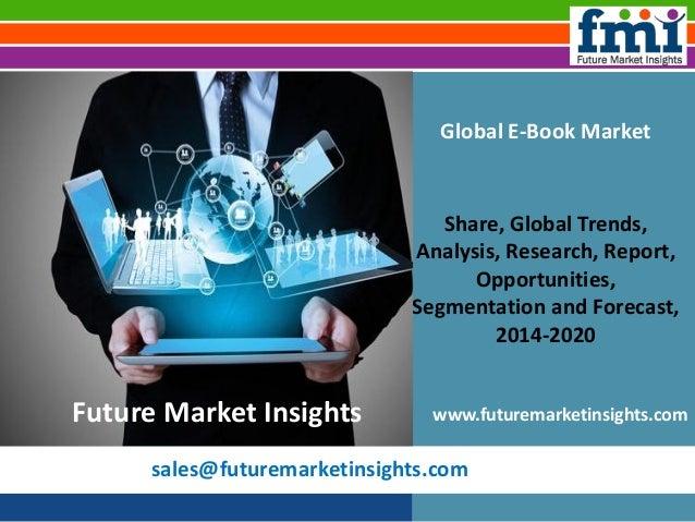 sales@futuremarketinsights.com Global E-Book Market Share, Global Trends, Analysis, Research, Report, Opportunities, Segme...