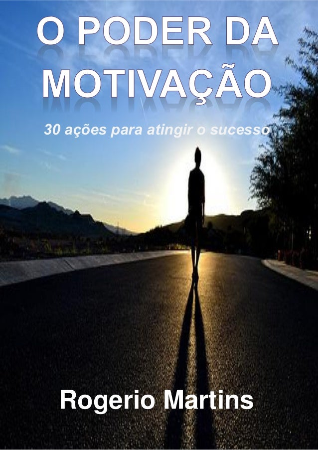o poder da motivação: 30 ações para atingir o sucesso – rogerio martins pág. 1 de 43 30 ações para atingir o sucesso Roger...