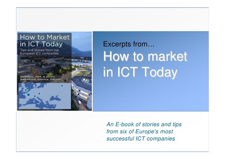 Excerpts from… How to market in ICT Today   An E-book of stories and tips from six of Europe's most successful ICT compani...