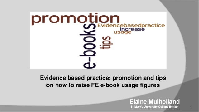Evidence based practice: promotion and tips on how to raise FE e-book usage figures  Elaine Mulholland St Mary's Universit...