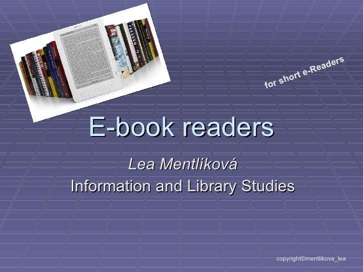 E-book readers Lea Mentlíková Information and Library Studies copyright©mentlikova_lea for short e-Readers