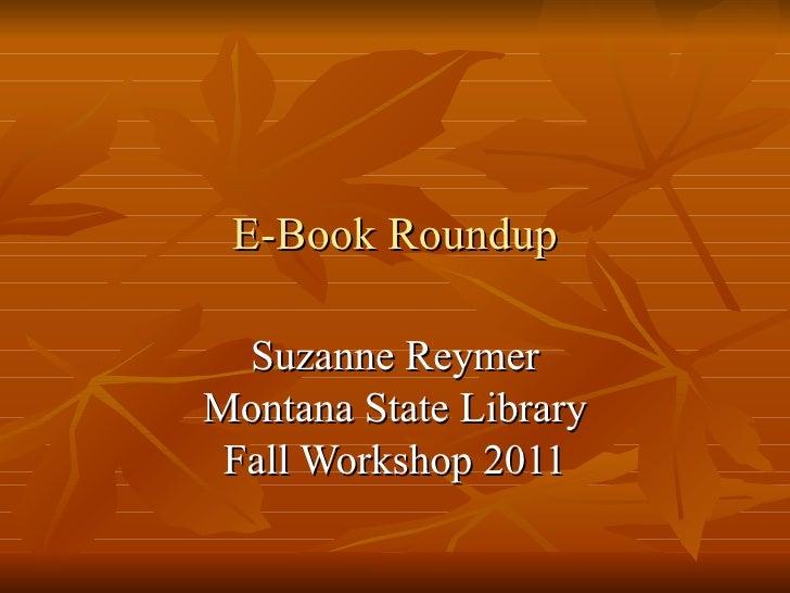 E-Book Roundup <ul><li>Suzanne Reymer </li></ul><ul><li>Montana State Library </li></ul><ul><li>Fall Workshop 2011 </li></ul>