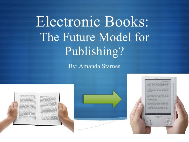 Electronic Books:  The Future Model for Publishing? By: Amanda Starnes