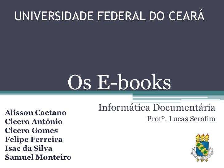 UNIVERSIDADE FEDERAL DO CEARÁ              Os E-booksAlisson Caetano                  Informática DocumentáriaCicero Antôn...