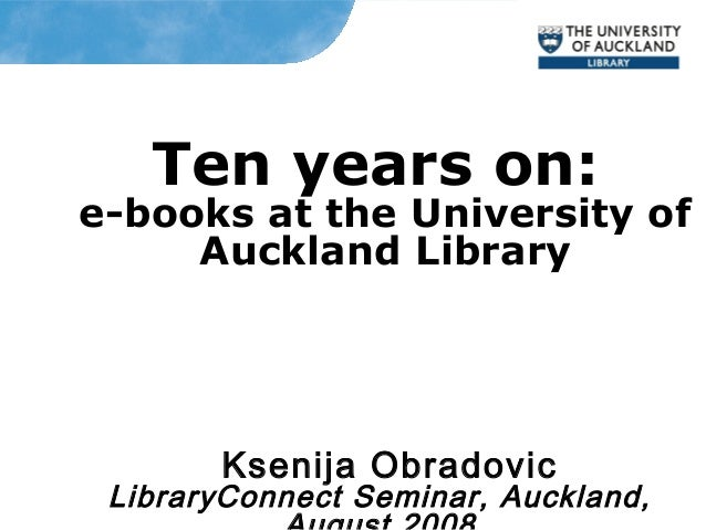Ten years on: e-books at the University of Auckland Library Ksenija Obradovic LibraryConnect Seminar, Auckland,