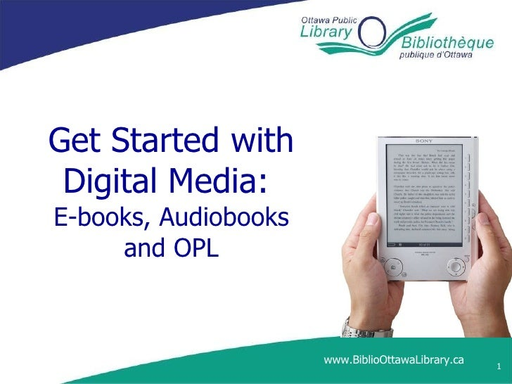 Get Started with Digital Media:  E-books, Audiobooks and OPL www.BiblioOttawaLibrary.ca