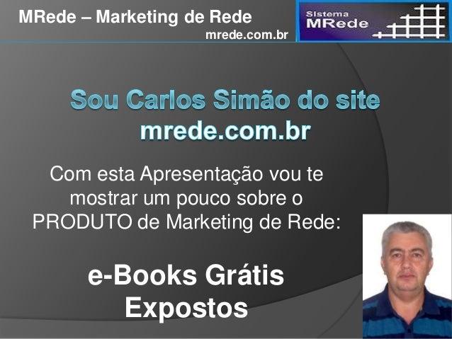 Com esta Apresentação vou te mostrar um pouco sobre o PRODUTO de Marketing de Rede: e-Books Grátis Expostos MRede – Market...