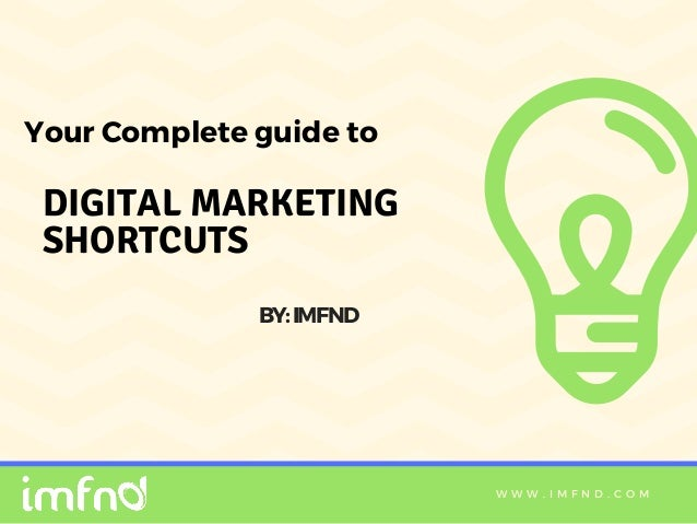 W W W . I M F N D . C O M DIGITAL MARKETING SHORTCUTS Your Complete guide to BY:IMFND