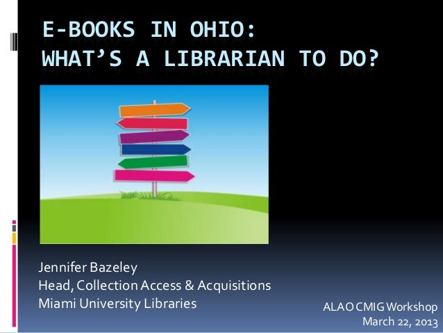 E-BOOKS IN OHIO: WHAT'S A LIBRARIAN TO DO?  Jennifer Bazeley Head, Collection Access & Acquisitions Miami University Libra...