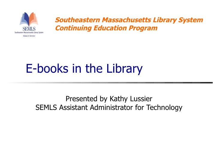 E-books in the Library Presented by Kathy Lussier SEMLS Assistant Administrator for Technology