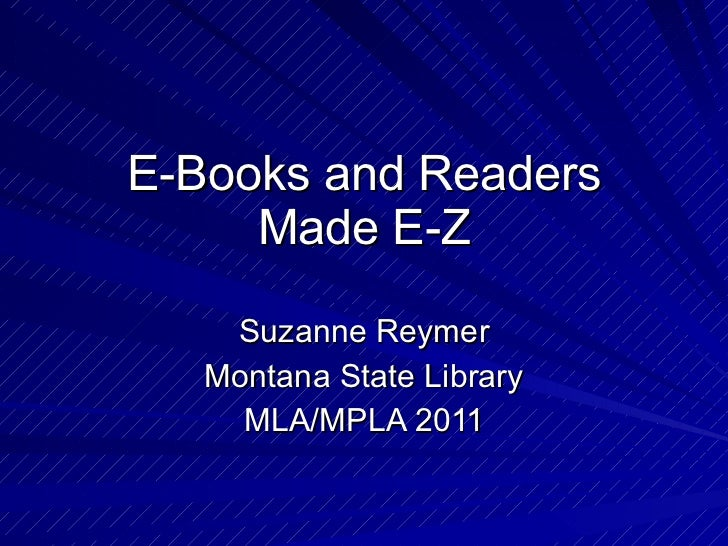 E-Books and Readers Made E-Z Suzanne Reymer Montana State Library MLA/MPLA 2011