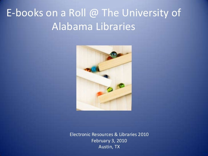 E-books on a Roll @ The University of         Alabama Libraries             Electronic Resources & Libraries 2010         ...