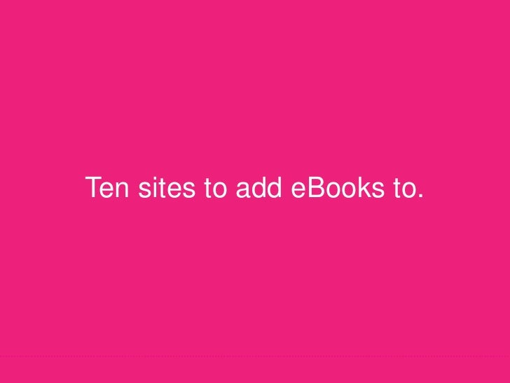 Ten sites to add eBooks to.<br />