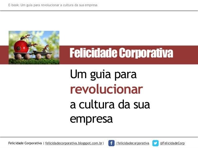 E-book: Um guia para revolucionar a cultura da sua empresa  Felicidade Corporativa  Um guia para  revolucionar a cultura d...