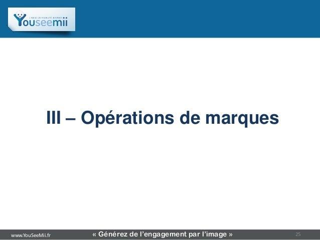 Sommaire              III – Opérations de marqueswww.YouSeeMii.fr   « Générez de l'engagement par l'image »   25