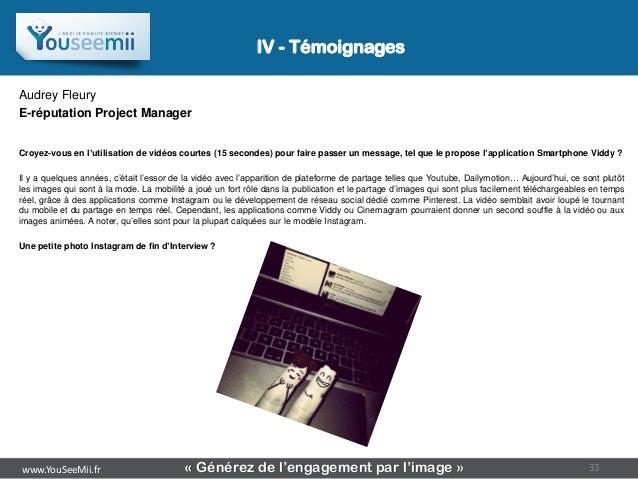 IV - TémoignagesAudrey FleuryE-réputation Project ManagerCroyez-vous en l'utilisation de vidéos courtes (15 secondes) pour...
