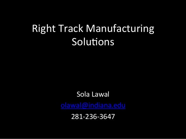 Right	  Track	  Manufacturing	              Solu3ons	              Sola	  Lawal	  	          olawal@indiana.edu	          ...
