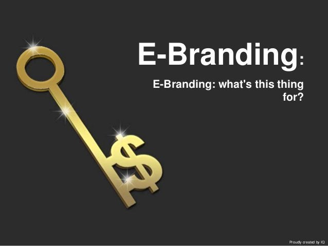 E-Branding: what's this thing for? E-Branding: Proudly created by IQ