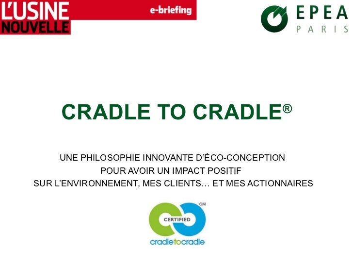 CRADLE TO CRADLE®     UNE PHILOSOPHIE INNOVANTE D'ÉCO-CONCEPTION             POUR AVOIR UN IMPACT POSITIFSUR L'ENVIRONNEME...