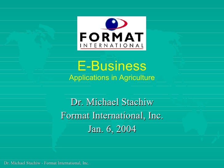 E-Business Applications in Agriculture Dr. Michael Stachiw Format International, Inc. Jan. 6, 2004