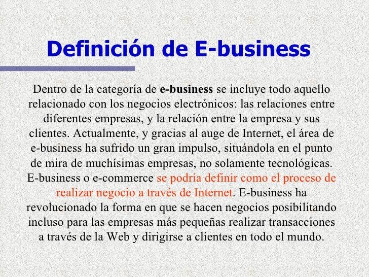 Definición de E-business Dentro de la categoría de  e-business  se incluye todo aquello relacionado con los negocios elect...