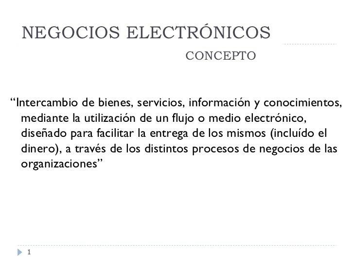 """NEGOCIOS ELECTRÓNICOS   CONCEPTO <ul><li>"""" Intercambio de bienes, servicios, información y conocimientos, mediante la util..."""