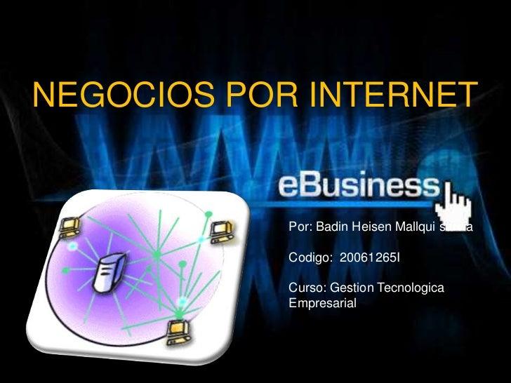 NEGOCIOS POR INTERNET<br />Por: BadinHeisenMallquisarvia<br />Codigo:  20061265I<br />Curso: GestionTecnologica Empresaria...