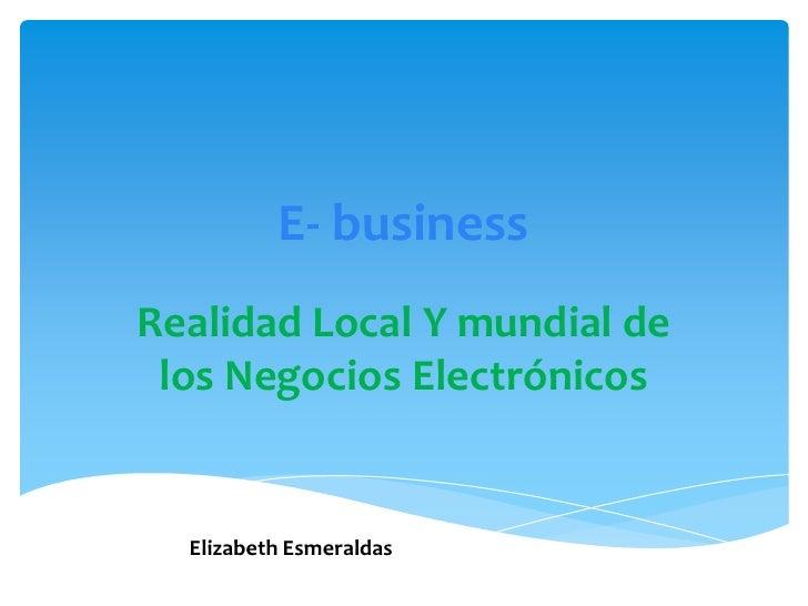 E- businessRealidad Local Y mundial de los Negocios Electrónicos  Elizabeth Esmeraldas