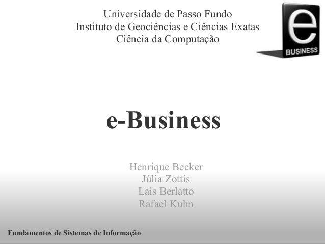 e-Business Henrique Becker Júlia Zottis Laís Berlatto Rafael Kuhn Universidade de Passo Fundo Instituto de Geociências e C...