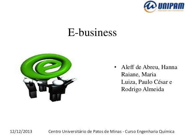 E-business • Aleff de Abreu, Hanna Raiane, Maria Luiza, Paulo César e Rodrigo Almeida  12/12/2013  Centro Universitário de...