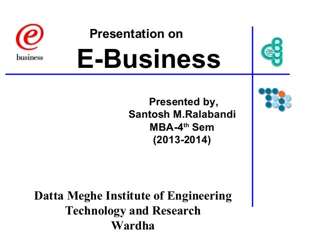 Presentation on  E-Business Presented by, Santosh M.Ralabandi MBA-4th Sem (2013-2014)  Datta Meghe Institute of Engineerin...