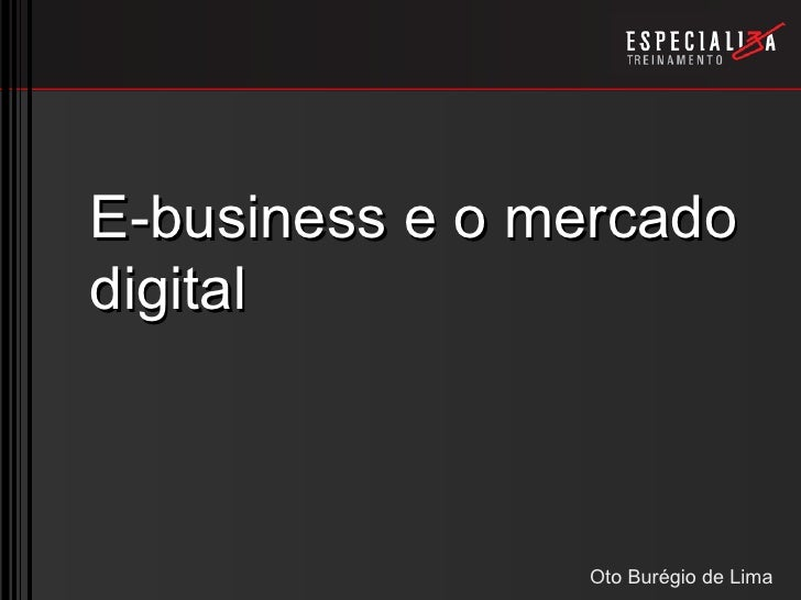E-business e o mercado digital                    Oto Burégio de Lima