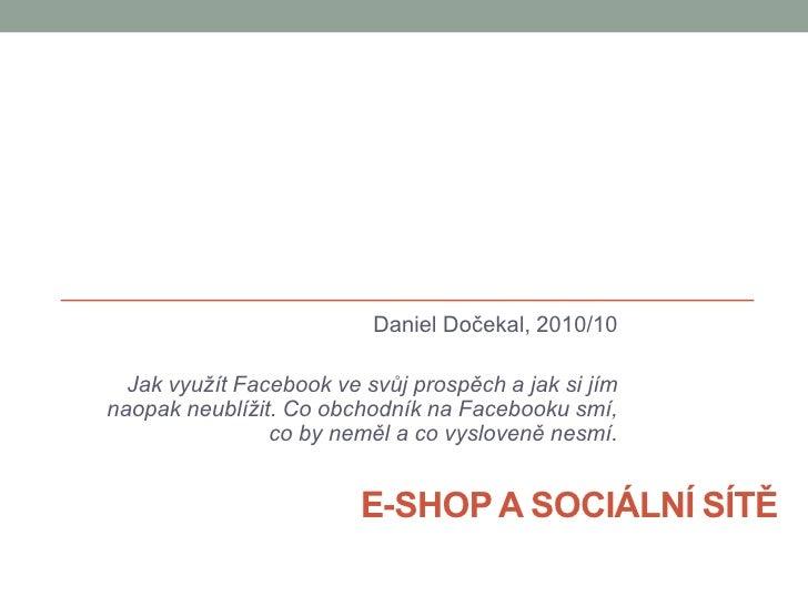 E-shop a sociální sítě<br />Daniel Dočekal, 2010/10<br />Jak využít Facebook ve svůj prospěch a jak si jím naopak neublíži...