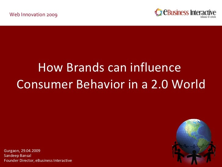 How Brands can influence  Consumer Behavior in a 2.0 World Web Innovation 2009 Gurgaon, 29.04.2009 Sandeep Bansal Founder ...