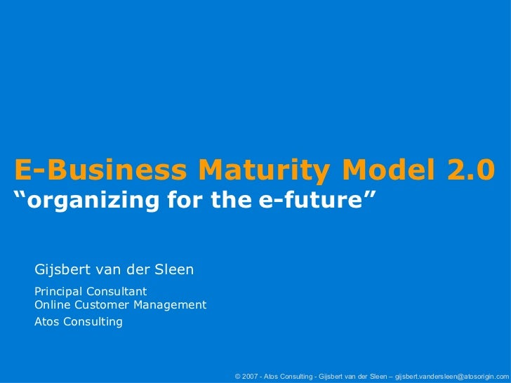"E-Business Maturity Model 2.0  "" organizing for the e-future"" Gijsbert van der Sleen Principal Consultant Online Customer ..."