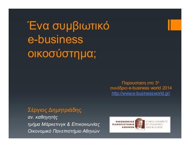 Ένα συμβιωτικό e-business οικοσύστημα; Σέργιος Δημητριάδης αν. καθηγητής τμήμα Μάρκετινγκ & Επικοινωνίας Οικονομικό Πανεπι...