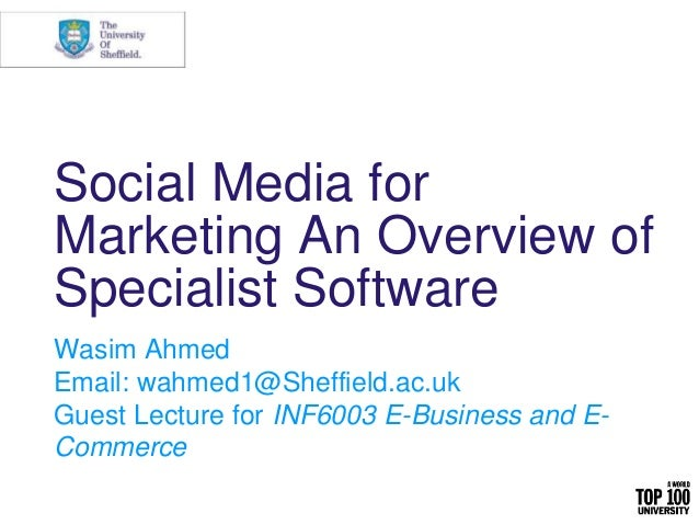 Social Media for Marketing An Overview of Specialist Software Wasim Ahmed Email: wahmed1@Sheffield.ac.uk Guest Lecture for...