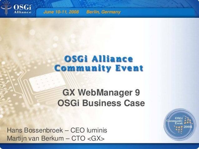 June 10-11, 2008 Berlin, Germany GX WebManager 9 OSGi Business Case Hans Bossenbroek – CEO luminis Martijn van Berkum – CT...