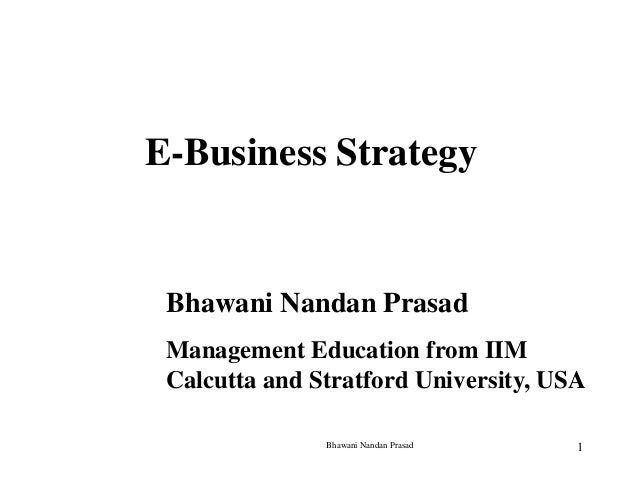 E-Business Strategy  Bhawani Nandan Prasad Management Education from IIM Calcutta and Stratford University, USA Bhawani Na...