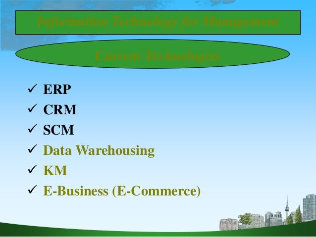 Current Technologies  ERP  CRM  SCM  Data Warehousing  KM  E-Business (E-Commerce) Information Technology for Manage...