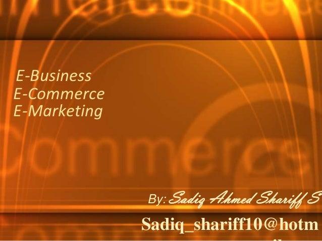 E-BusinessE-CommerceE-Marketing              By: Sadiq   Ahmed Shariff S              Sadiq_shariff10@hotm