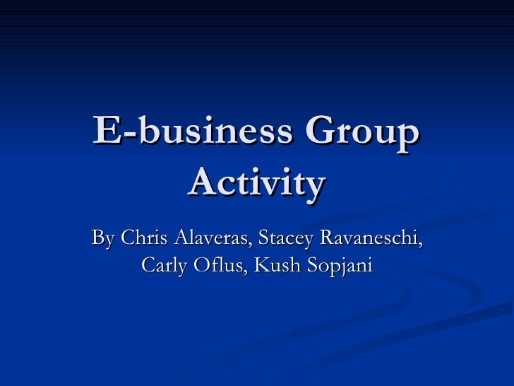 E-business Group Activity By Chris Alaveras, Stacey Ravaneschi, Carly Oflus, Kush Sopjani
