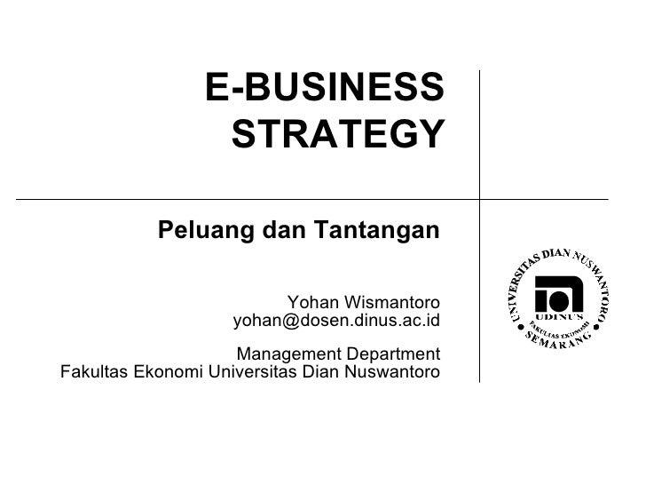 E-BUSINESS STRATEGY Peluang dan Tantangan Yohan Wismantoro [email_address] Management Department Fakultas Ekonomi Universi...